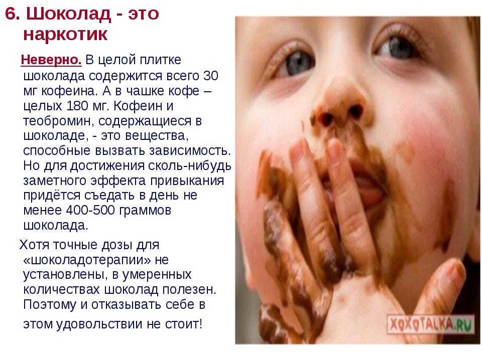 6. Шоколад - это наркотик Неверно. В целой плитке шоколада содержится всего 3...
