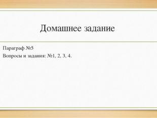 Домашнее задание Параграф №5 Вопросы и задания: №1, 2, 3, 4.