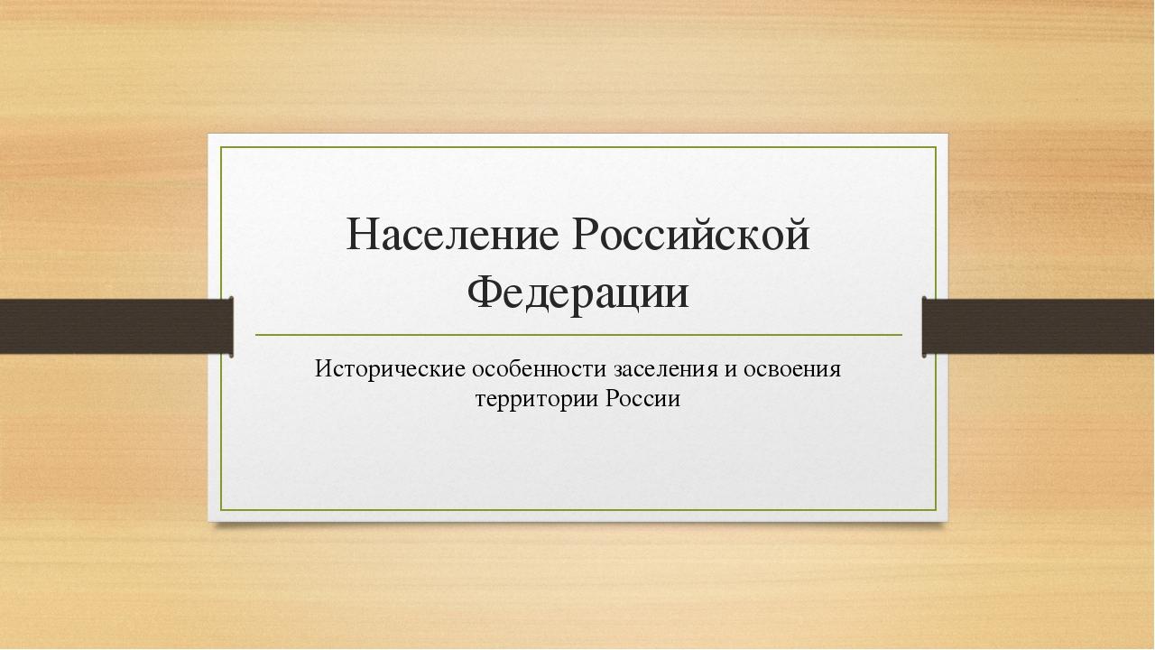 Население Российской Федерации Исторические особенности заселения и освоения...
