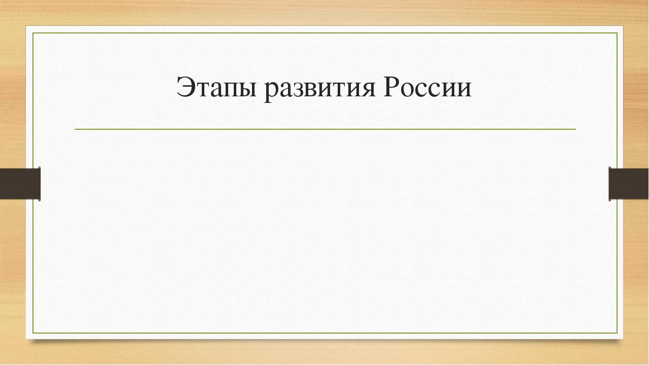 Этапы развития России