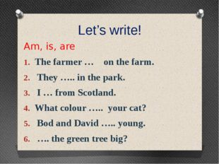 Let's write! Am, is, are The farmer … on the farm. They ….. in the park. I …