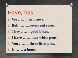 Have, has We …….. two cows. Bob …….. seven red roses. They ……. good bikes. I