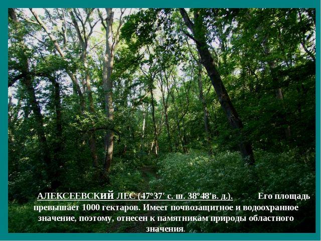 АЛЕКСЕЕВСКий ЛЕС (47°37′ с. ш. 38°48′в. д.). Его площадь превышает 1000 гекта...