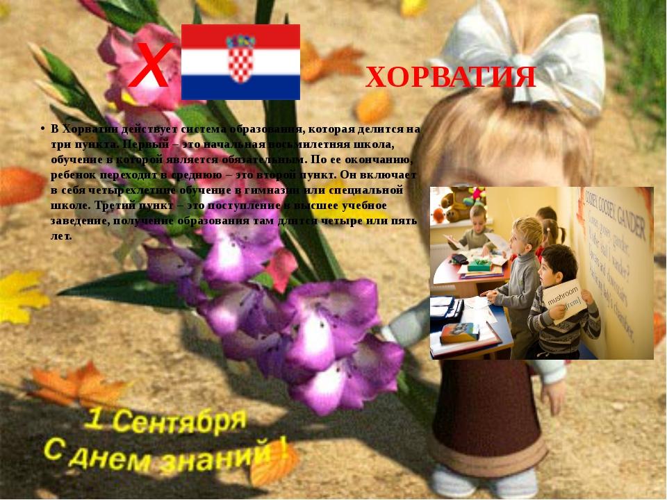 Х ХОРВАТИЯ В Хорватии действует система образования, которая делится на три п...