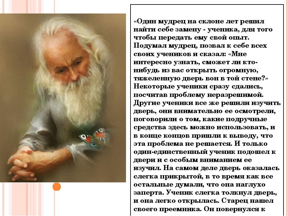 «Один мудрец на склоне лет решил найти себе замену - ученика, для того чтобы...