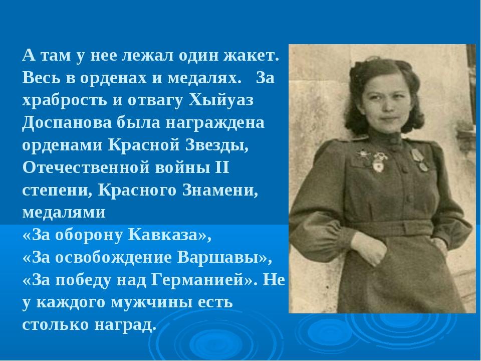 А там у нее лежал один жакет. Весь в орденах и медалях. За храбрость и отвагу...