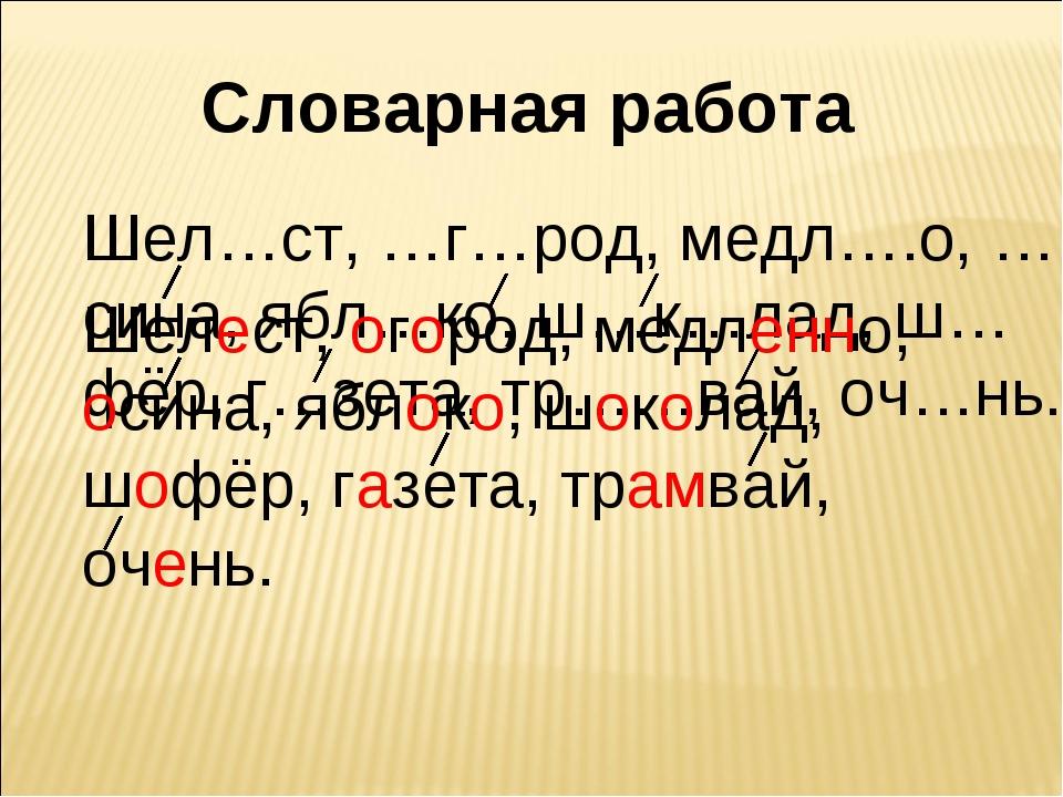 Словарная работа Шел…ст, …г…род, медл….о, …сина, ябл…ко, ш…к…лад, ш…фёр, г…зе...