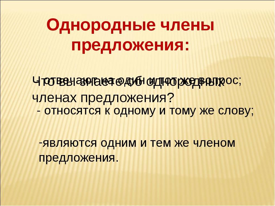 Однородные члены предложения: - отвечают на один и тот же вопрос; - относятся...