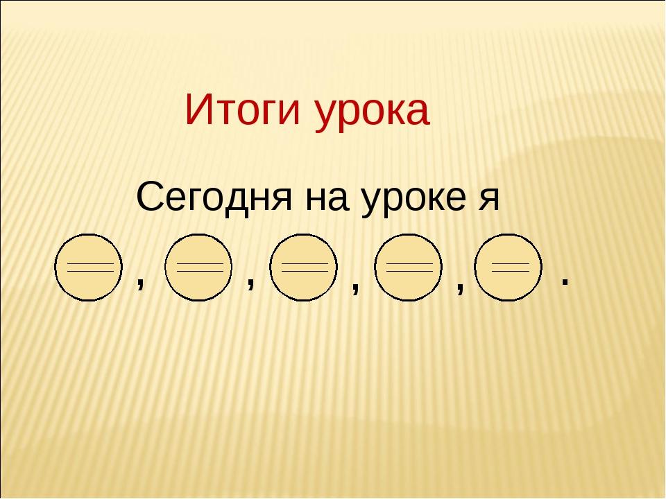 Сегодня на уроке я Итоги урока , , , , . _____ _____ _____ _____ _____ _____...