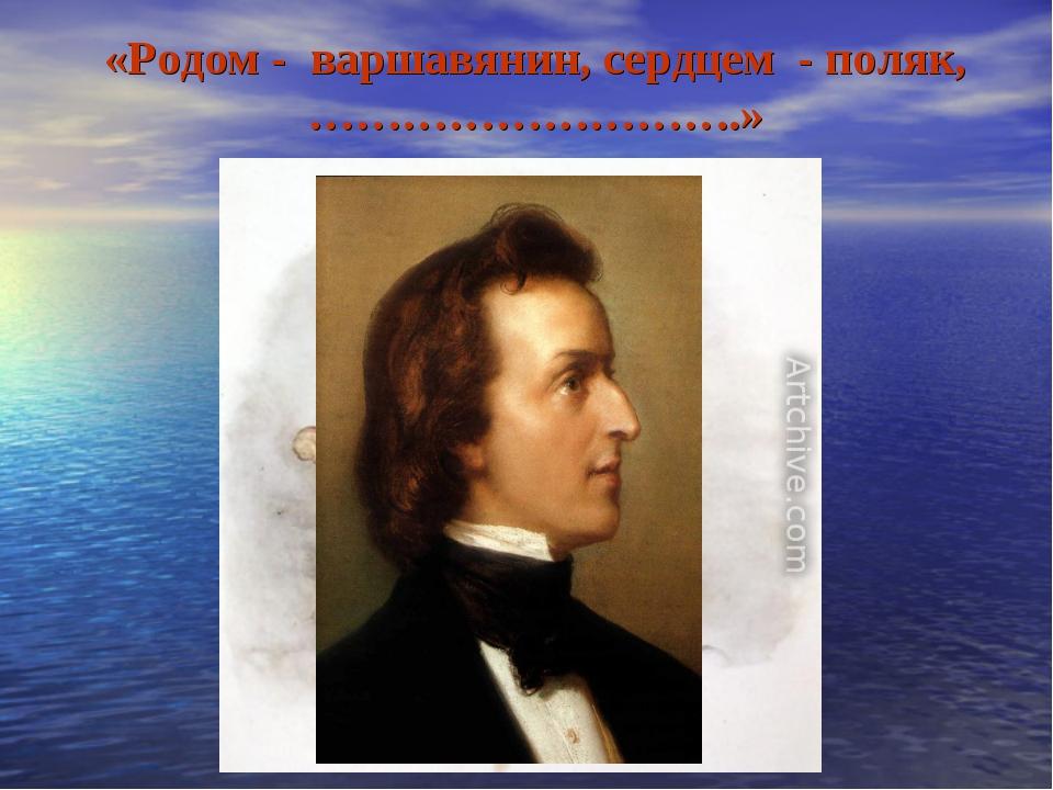 «Родом - варшавянин, сердцем - поляк, ……………………….» Ф.Шопен 1810 – 1849г.г.