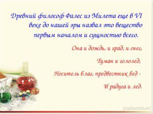 Древний философ Фалес из Милета еще в VI веке до нашей эры назвал это веществ