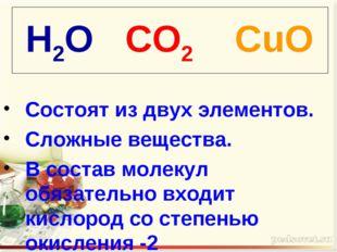 H2O CO2 CuO Состоят из двух элементов. Сложные вещества. В состав молекул обя