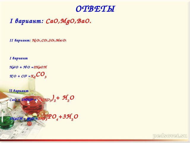 ОТВЕТЫ I вариант: CaO,МgO,ВаO. II вариант: N2O5,CO2,SO3,Mn2O7. I вариант Na2O...
