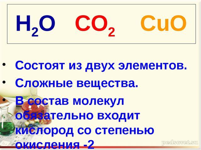H2O CO2 CuO Состоят из двух элементов. Сложные вещества. В состав молекул обя...