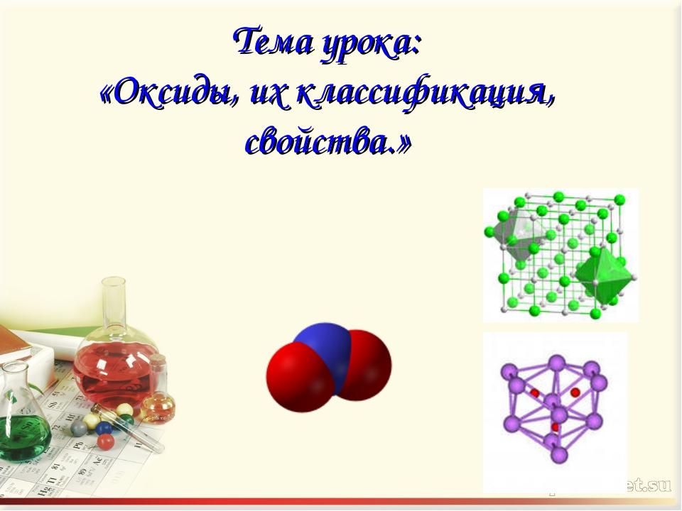 Тема урока: «Оксиды, их классификация, свойства.»