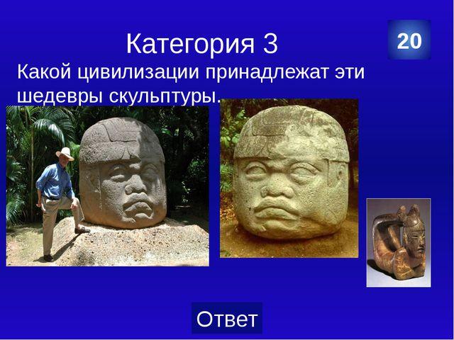 Категория 3 1.Храм Луны 2.Храм Солнца. 3.Храм Надписей 40 Категория Ваш ответ