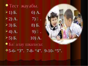 Тест жауабы. 1) Б. 6) А. 2) А. 7) Ә. 3) Б. 8) Б. 4) А. 9) Ә. 5) Б. 10) А. Бағ