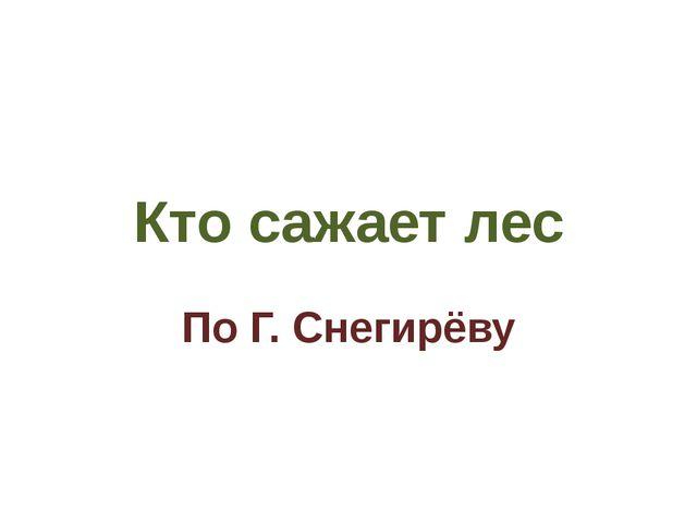 Кто сажает лес По Г. Снегирёву