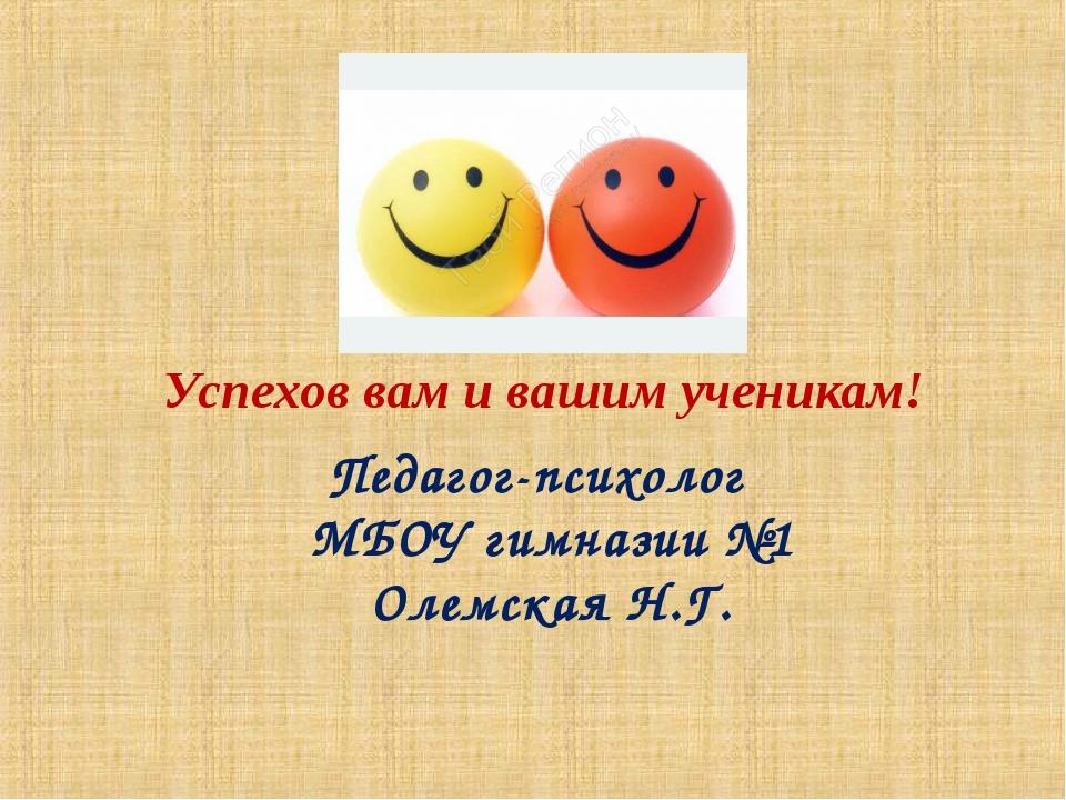 Успехов вам и вашим ученикам! Педагог-психолог МБОУ гимназии №1 Олемская Н.Г.