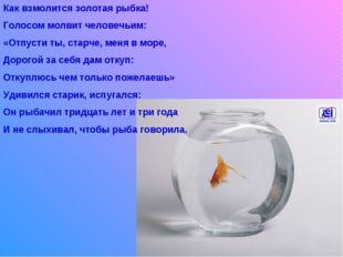Как взмолится золотая рыбка! Голосом молвит человечьим: «Отпусти ты, старче,