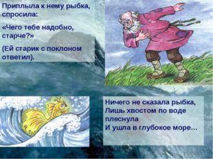 Приплыла к нему рыбка, спросила: «Чего тебе надобно, старче?» (Ей старик с по