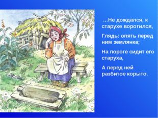 …Не дождался, к старухе воротился, Глядь: опять перед ним землянка; На порог