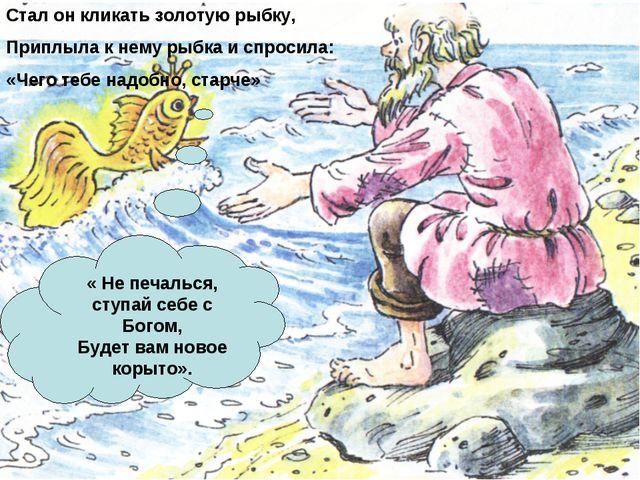 Стал он кликать золотую рыбку, Приплыла к нему рыбка и спросила: «Чего тебе н...