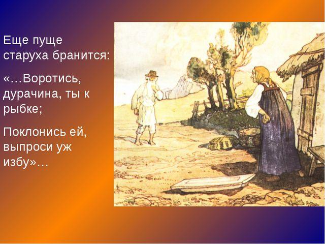 Еще пуще старуха бранится: «…Воротись, дурачина, ты к рыбке; Поклонись ей, вы...