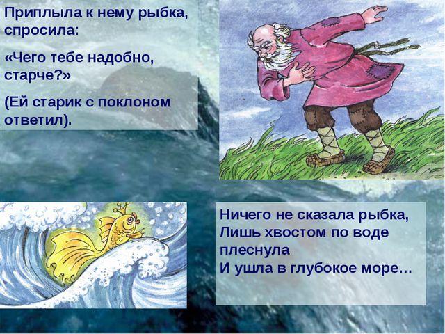 Приплыла к нему рыбка, спросила: «Чего тебе надобно, старче?» (Ей старик с по...