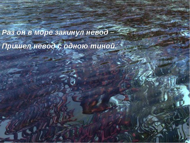 Раз он в море закинул невод – Пришел невод с одною тиной.