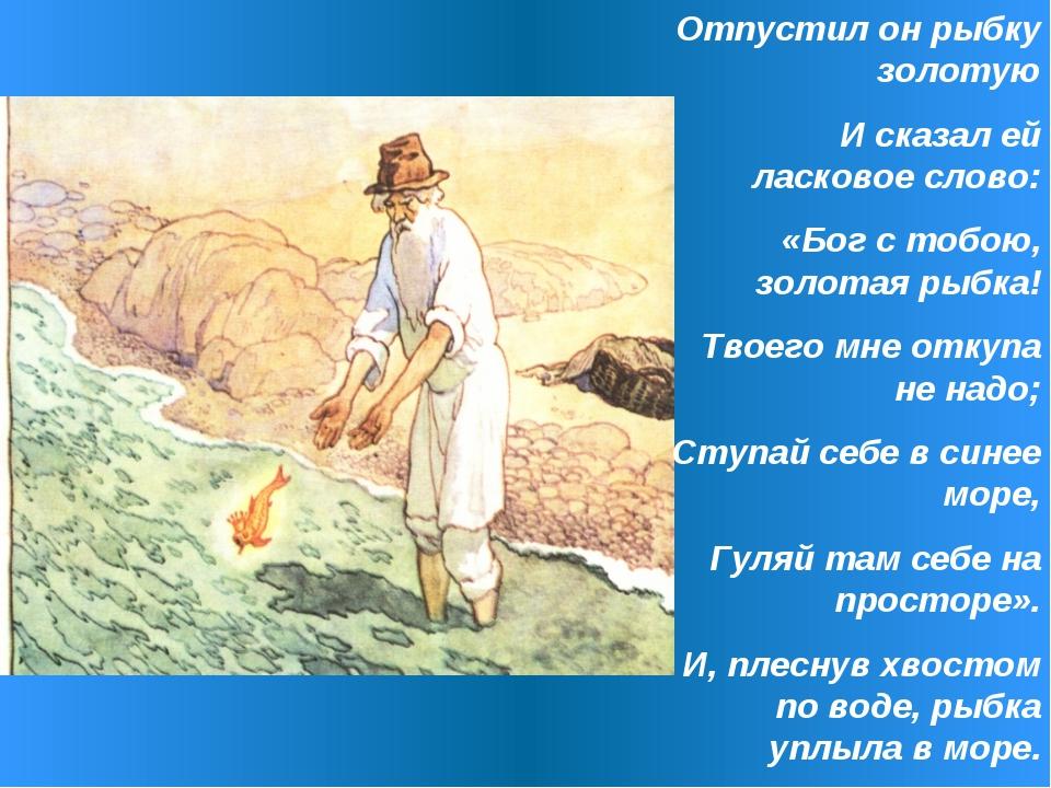 Отпустил он рыбку золотую И сказал ей ласковое слово: «Бог с тобою, золотая р...