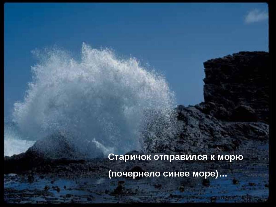Старичок отправился к морю (почернело синее море)…