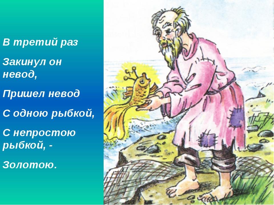 В третий раз Закинул он невод, Пришел невод С одною рыбкой, С непростою рыбко...