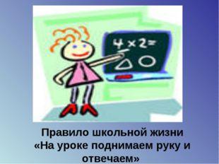 Правило школьной жизни «На уроке поднимаем руку и отвечаем»