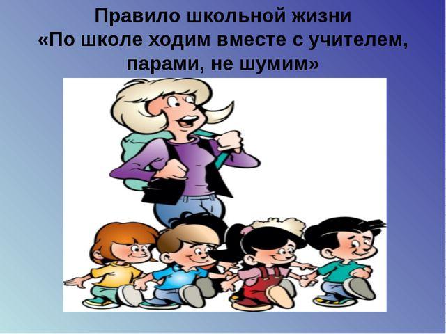 Правило школьной жизни «По школе ходим вместе с учителем, парами, не шумим»