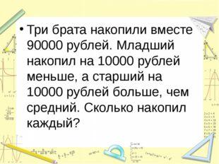 Три брата накопили вместе 90000 рублей. Младший накопил на 10000 рублей мень