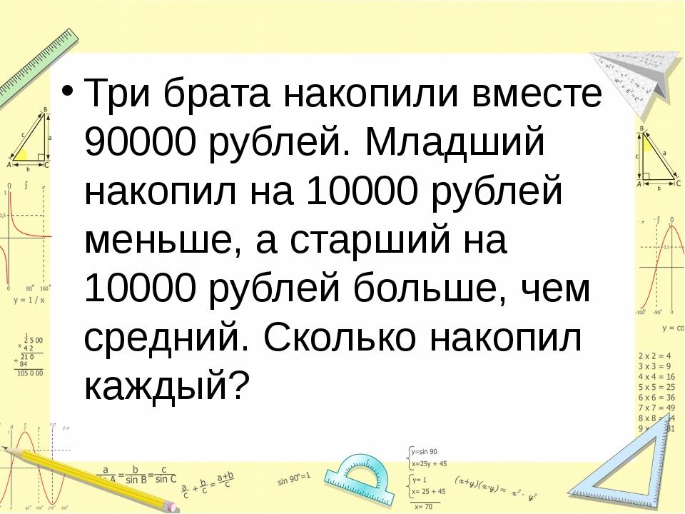 Три брата накопили вместе 90000 рублей. Младший накопил на 10000 рублей мень...