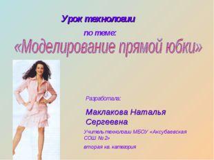 Урок технологии по теме: Разработала: Маклакова Наталья Сергеевна Учитель тех
