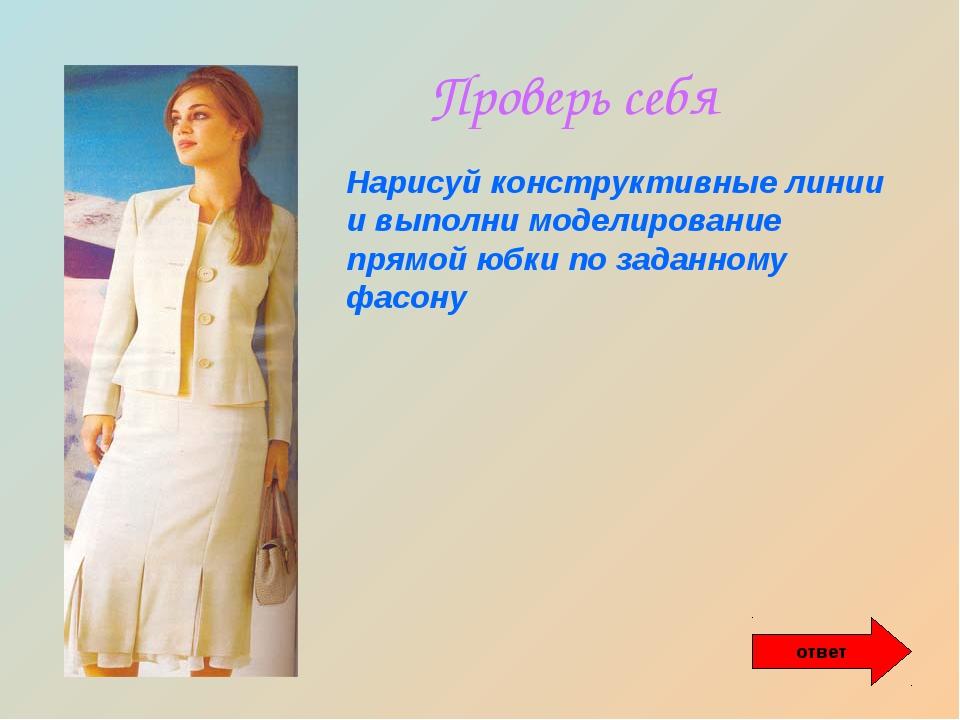 Проверь себя Нарисуй конструктивные линии и выполни моделирование прямой юбки...