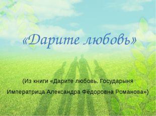 «Дарите любовь» (Из книги «Дарите любовь. Государыня Императрица Александра Ф