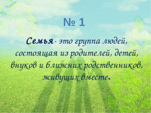 № 1 Семья- это группа людей, состоящая из родителей, детей, внуков и ближних