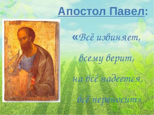 «Всё извиняет, всему верит, на всё надеется, всё переносит» Апостол Павел: