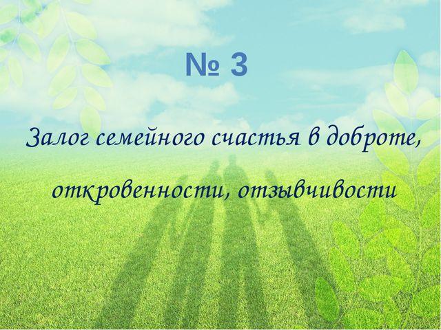№ 3 Залог семейного счастья в доброте, откровенности, отзывчивости