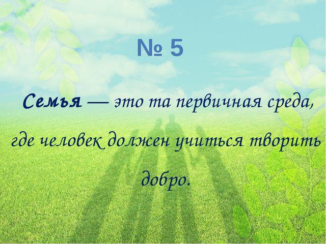 № 5 Семья— это та первичная среда, где человек должен учиться творить добро.