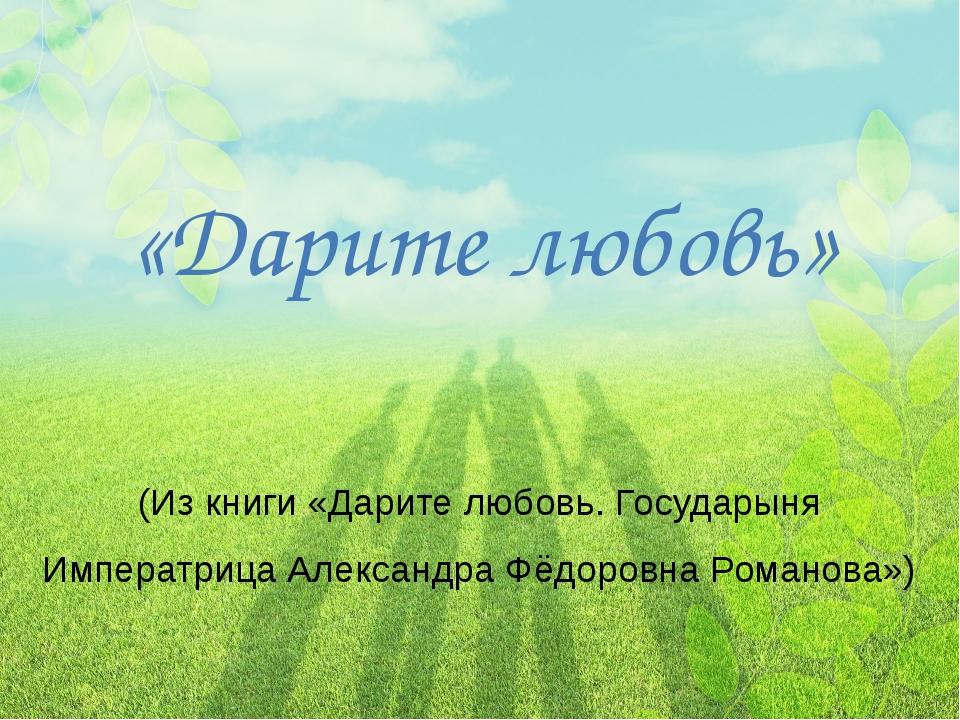 «Дарите любовь» (Из книги «Дарите любовь. Государыня Императрица Александра Ф...
