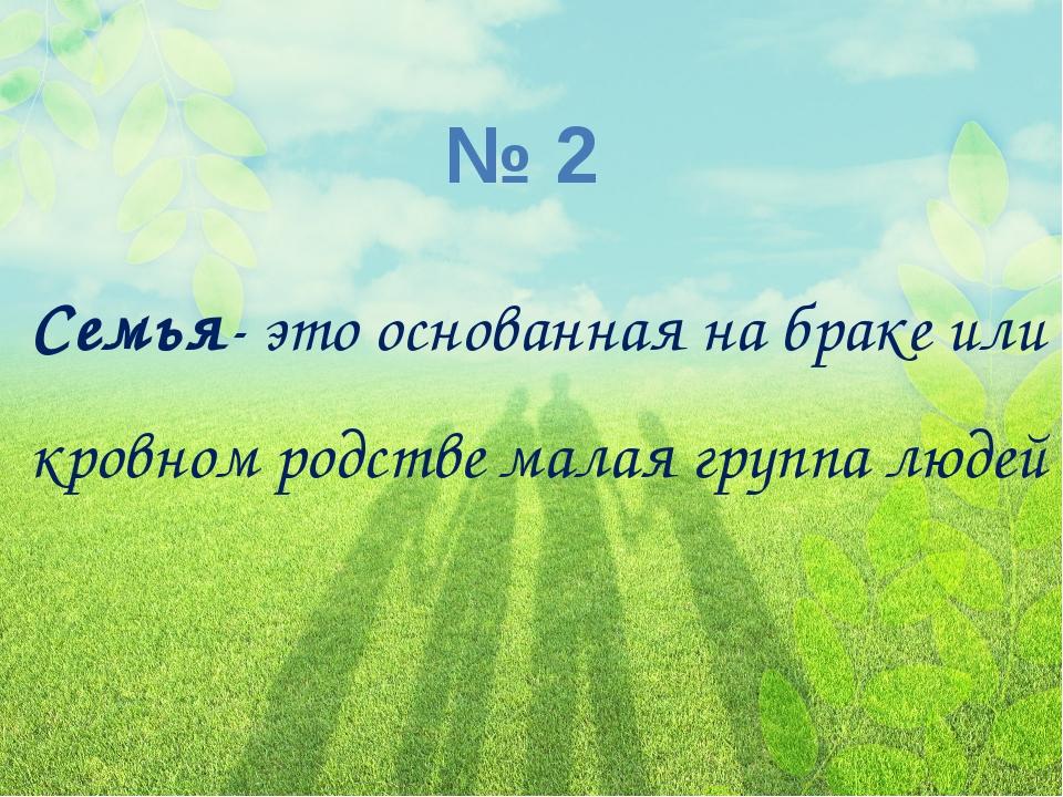 № 2 Семья- это основанная на браке или кровном родстве малая группа людей