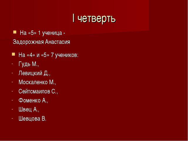 I четверть На «5» 1 ученица - Задорожная Анастасия На «4» и «5» 7 учеников: Г...