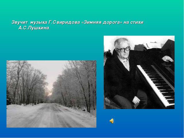 Звучит музыка Г.Свиридова «Зимняя дорога» на стихи А.С.Пушкина.