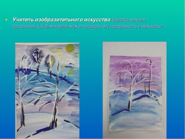 Учитель изобразительного искусства: Березка нежная, прозрачная, какой материа...