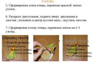 ГОЛОВА 5. Сформировать клюв птицы, перевязав красной нитью уголок. 6. Раскры